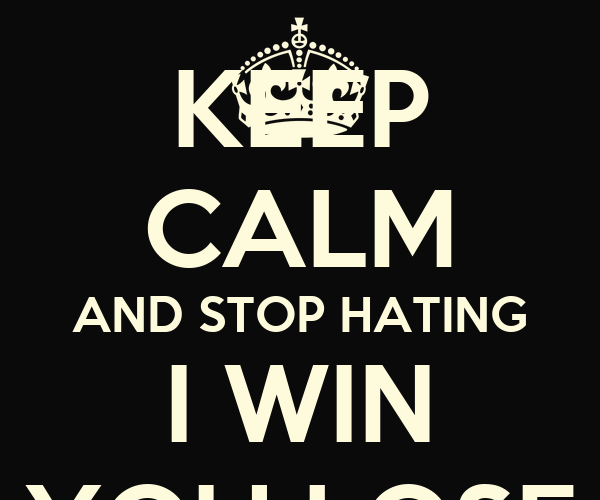 KEEP CALM AND STOP HATING I WIN YOU LOSE - KEEP CALM AND CARRY ON ...