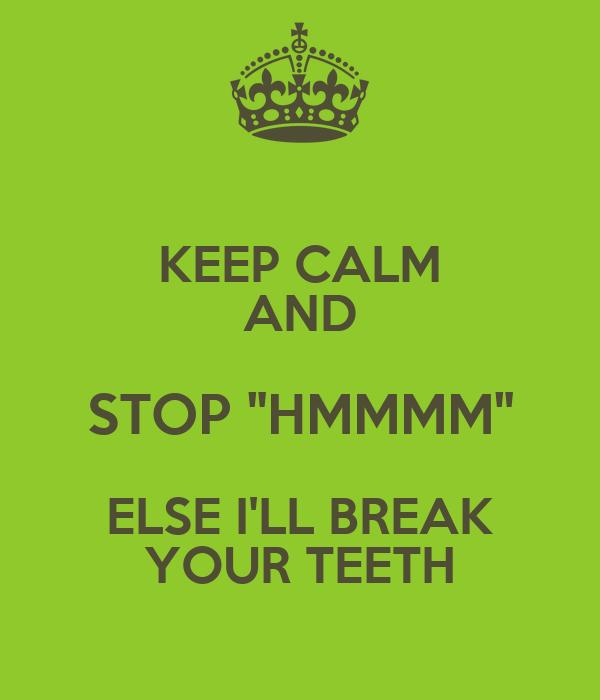keep calm and stop quot hmmmm quot else i 39 ll break your teeth