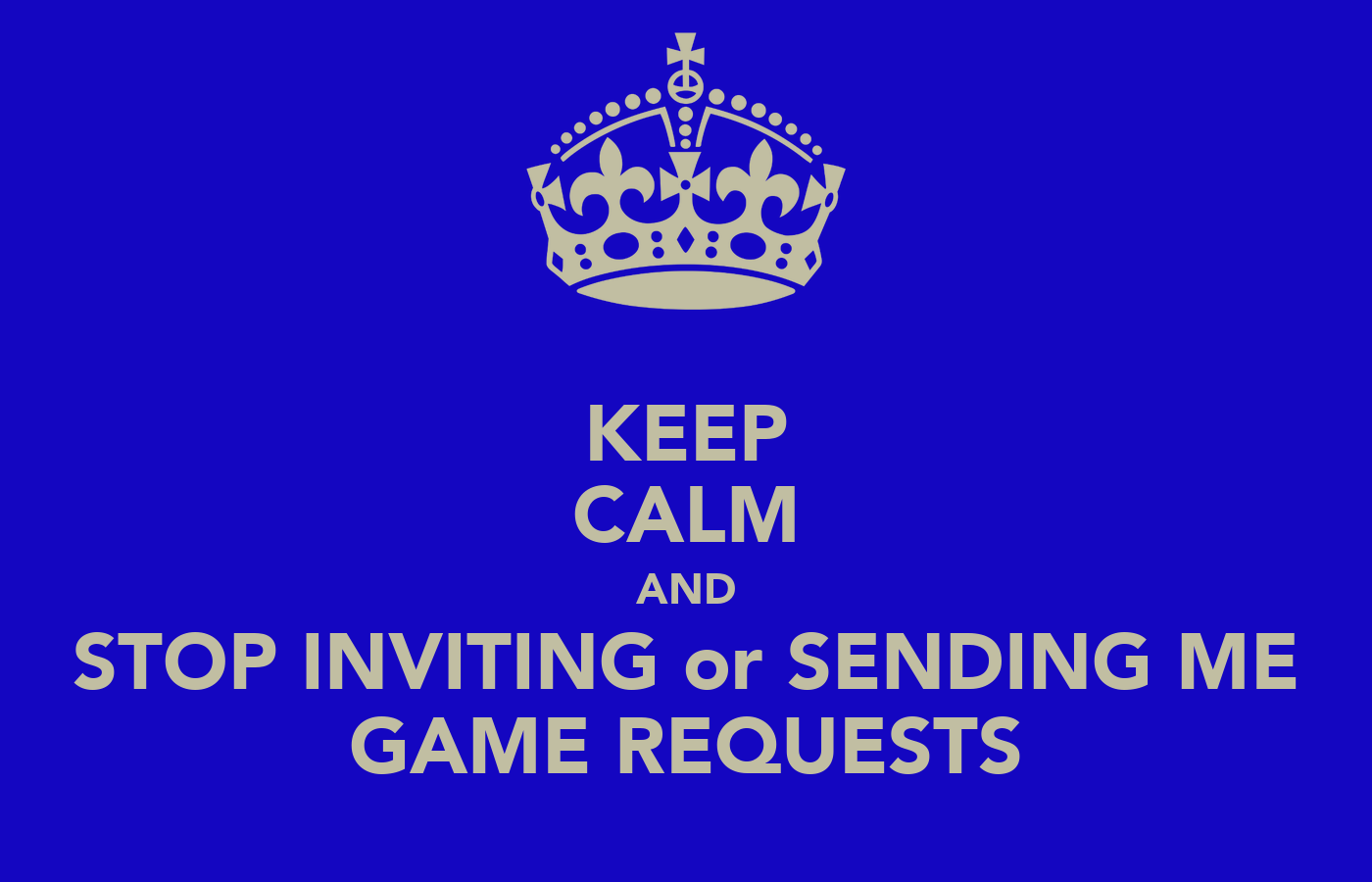 KEEP CALM AND STOP INVITING or SENDING ME GAME REQUESTS ...