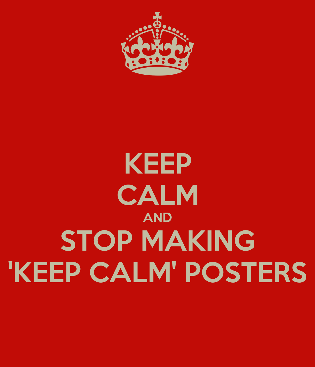 KEEP CALM AND STOP MAKING 'KEEP CALM' POSTERS Poster ...