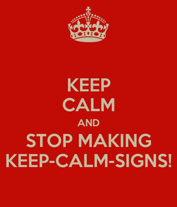 keep calm and stop making keep calm signs poster carl keep calm