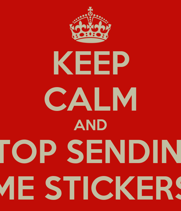 Keep calm and stop sending me stickers