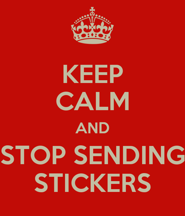 Keep calm and stop sending stickers