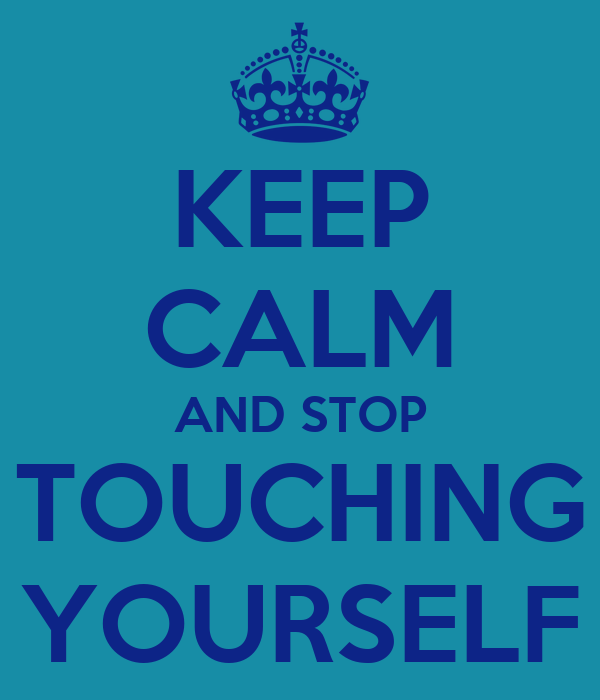 stop touching yourself
