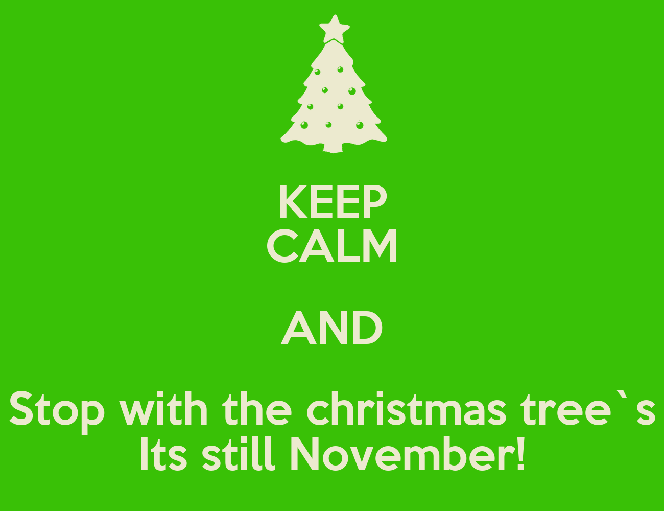 Keep Calm And Stop With The Christmas Tree S Its Still