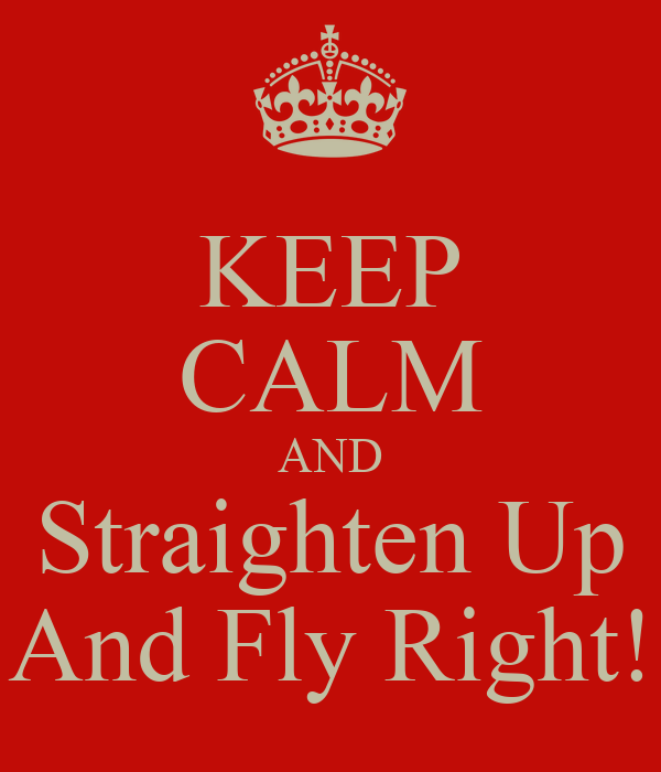 KEEP CALM AND Straighten Up And Fly Right! Poster | Roddy de la ...
