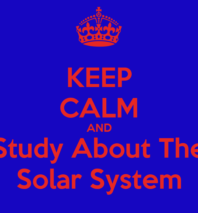 KEEP CALM AND Study About The Solar System - KEEP CALM AND ...