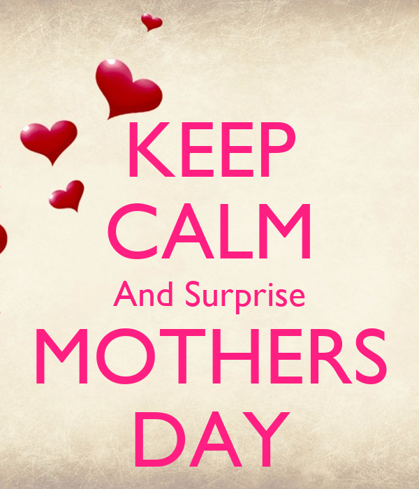 KEEP CALM And Surprise MOTHERS DAY Poster | motaz | Keep ...