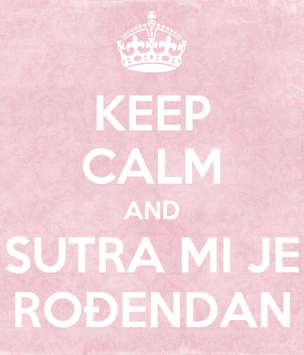 sutra mi je rođendan KEEP CALM AND SUTRA MI JE ROĐENDAN Poster | sir | Keep Calm o Matic sutra mi je rođendan
