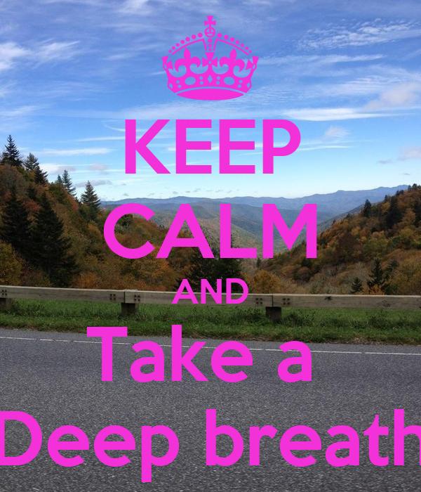 KEEP CALM AND Take a Deep breath Poster  Tori  Keep Calm-o-Matic