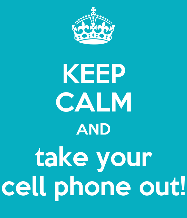 Keep Calm And Take Your Cell Phone Out Keep Calm And