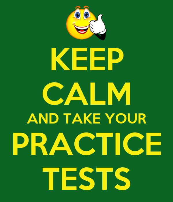 KEEP CALM AND TAKE YOUR PRACTICE TESTS - KEEP CALM AND ...