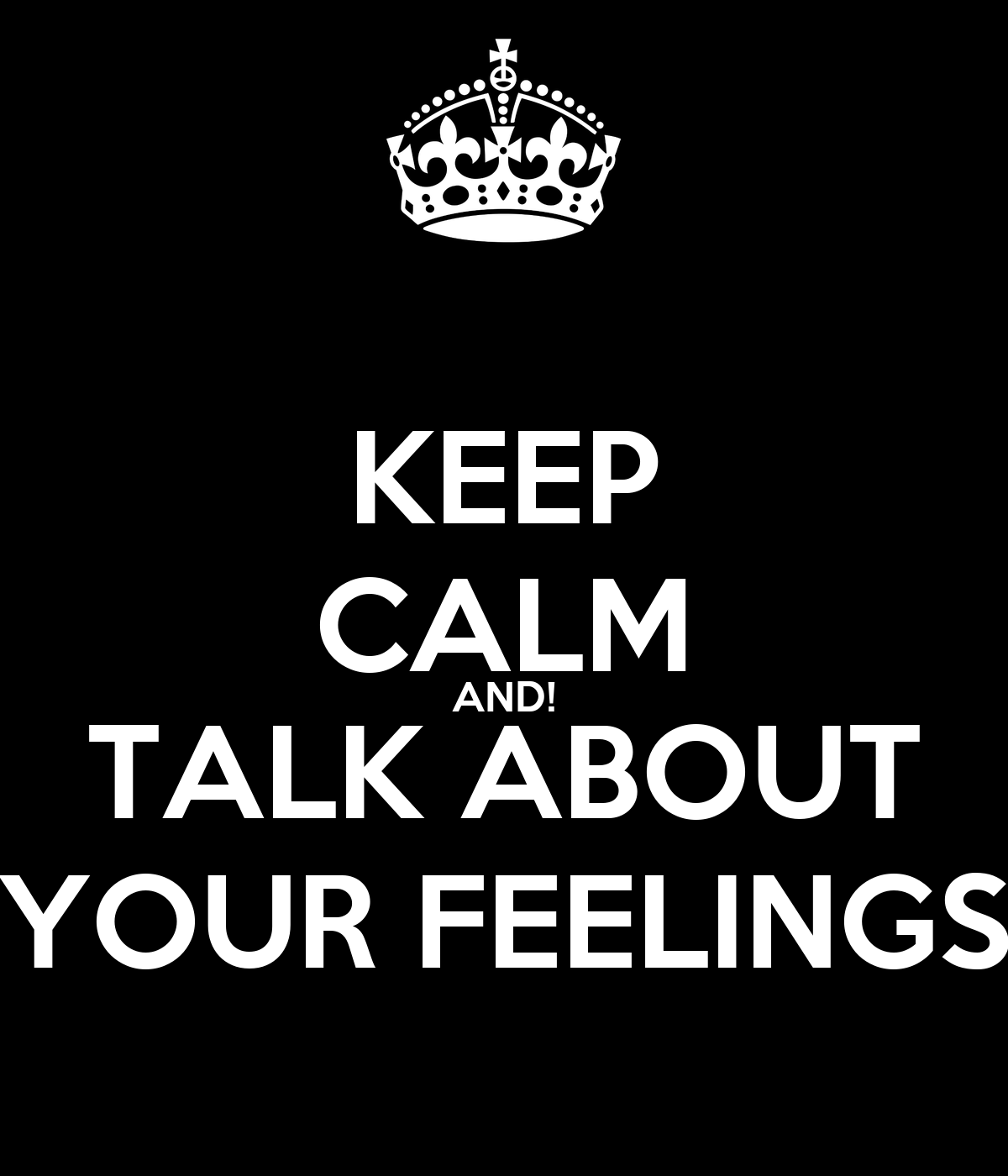 KEEP CALM AND! TALK ABOUT YOUR FEELINGS - KEEP CALM AND