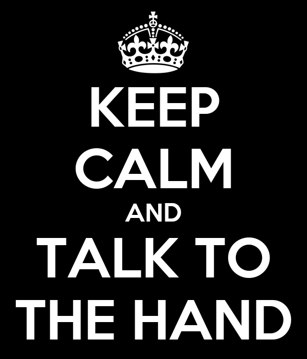 KEEP CALM AND TALK TO THE HAND - KEEP CALM AND CARRY ON Image ...