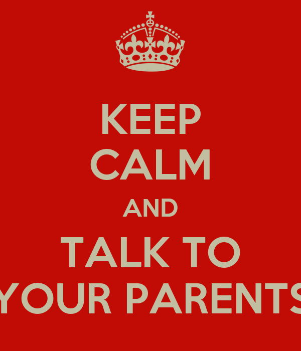 KEEP CALM AND TALK TO YOUR PARENTS - KEEP CALM AND CARRY ...