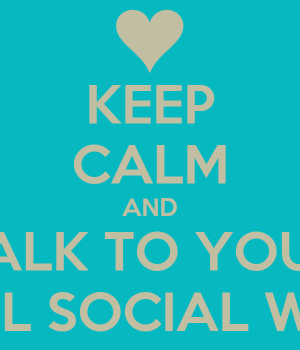 KEEP CALM AND TALK TO YOUR SCHOOL SOCIAL WORKER