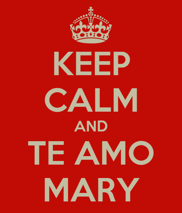 KEEP CALM AND TE AMO MARY - KEEP CALM AND CARRY ON Image Generator