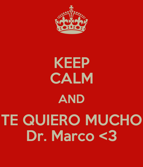 KEEP CALM AND TE QUIERO MUCHO Dr. Marco <3 Poster   ale   Keep Calm ...