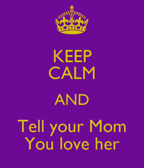 Tell Her U Love Her Quotes: KEEP CALM AND Tell Your Mom You Love Her Poster