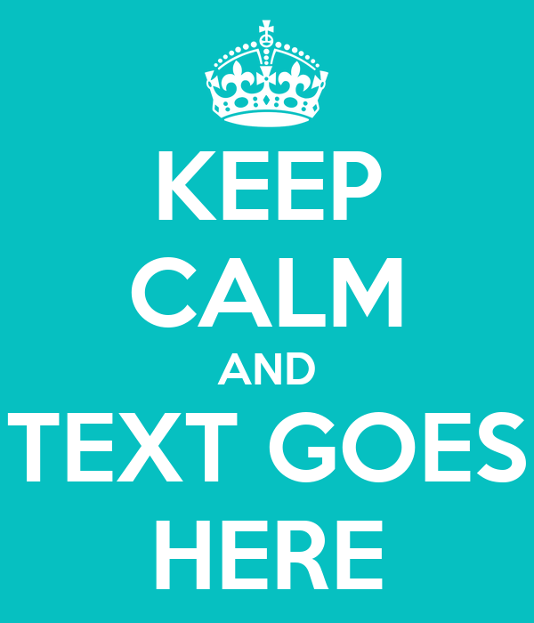 KEEP CALM AND TEXT GOES HERE Poster | DFHFGJGY | Keep Calm-o-Matic