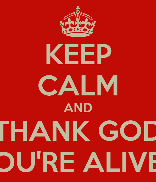 Thank God I M Alive Quotes: KEEP CALM AND THANK GOD YOU'RE ALIVE !! Poster