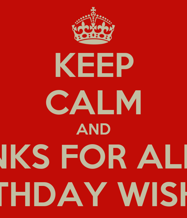 KEEP CALM AND THANKS FOR ALL THE BIRTHDAY WISHES