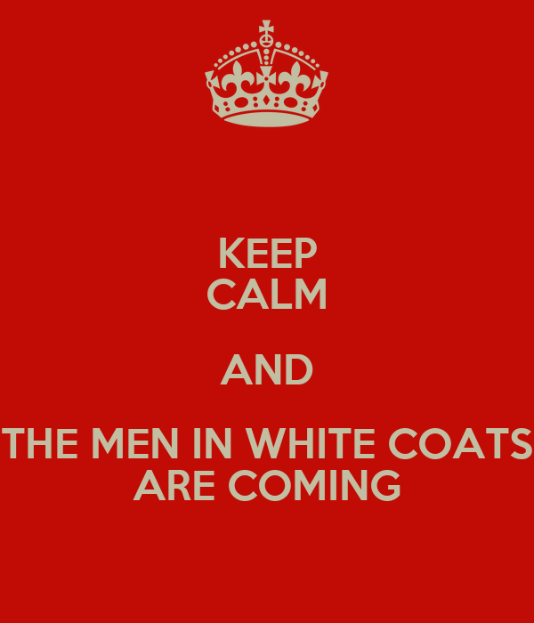 KEEP CALM AND THE MEN IN WHITE COATS ARE COMING Poster | TheDude ...
