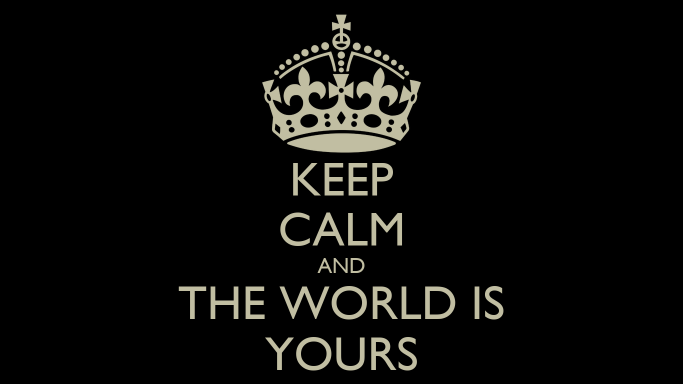 KEEP CALM AND THE WORLD IS YOURS - KEEP CALM AND CARRY ON Image ...
