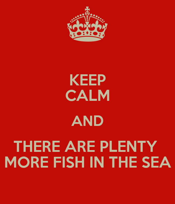 Keep calm and there are plenty more fish in the sea poster for Plenty more fish