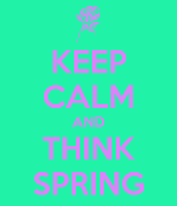 KEEP CALM AND THINK SPRING Think Spring Pictures