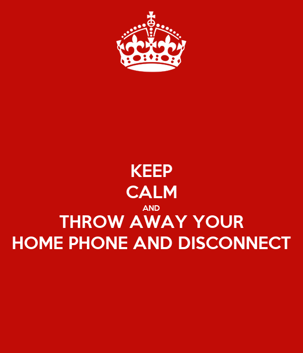 Keep Calm And Throw Away Your Home Phone And Disconnect