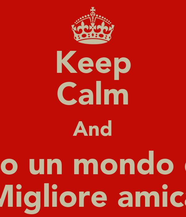 Keep Calm And Ti Voglio Un Mondo Di Bene Migliore Amica Poster