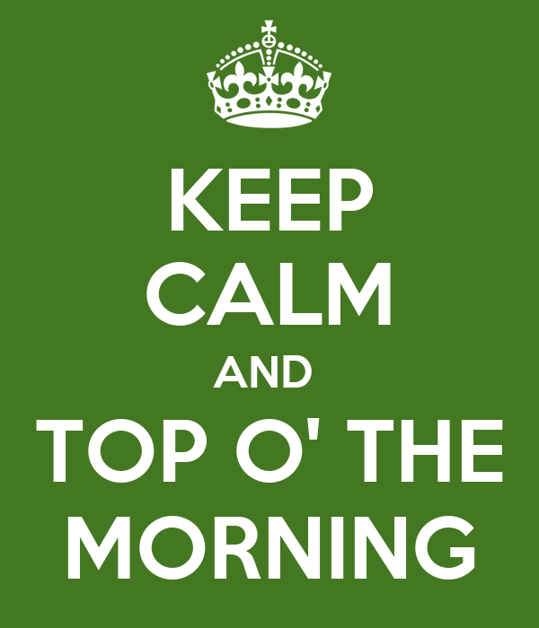 keep calm and top o 39 the morning poster m keep calm o matic. Black Bedroom Furniture Sets. Home Design Ideas