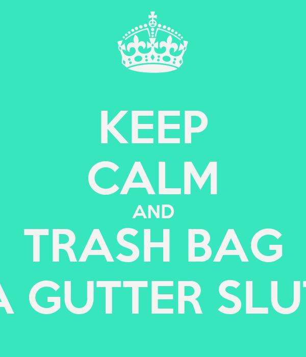 Keep Calm And Trash Bag A Gutter Slut
