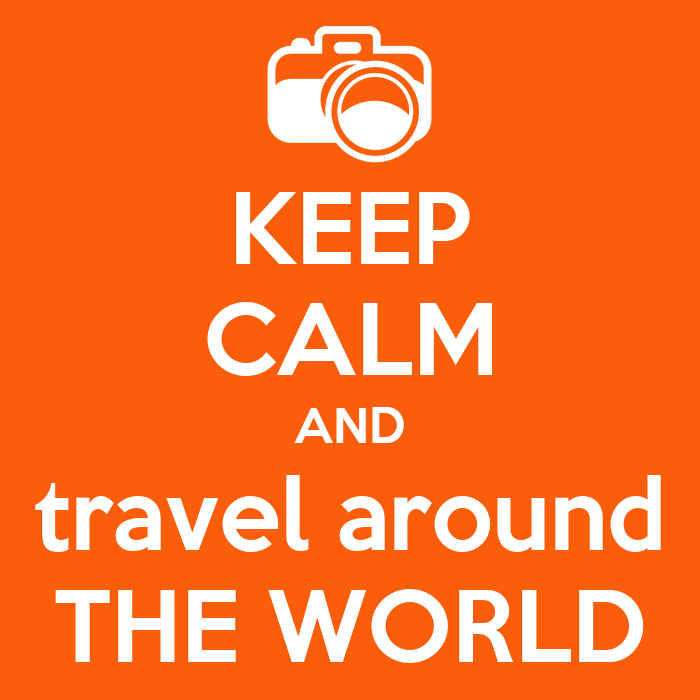 KEEP CALM AND travel around THE WORLD - KEEP CALM AND CARRY ON Image ...