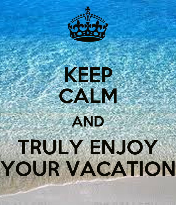 KEEP CALM AND TRULY ENJOY YOUR VACATION Poster | Anna ...