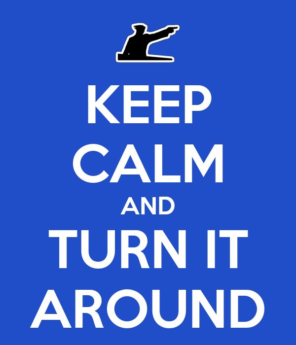KEEP CALM AND TURN IT AROUND Poster | Matt | Keep Calm-o-Matic