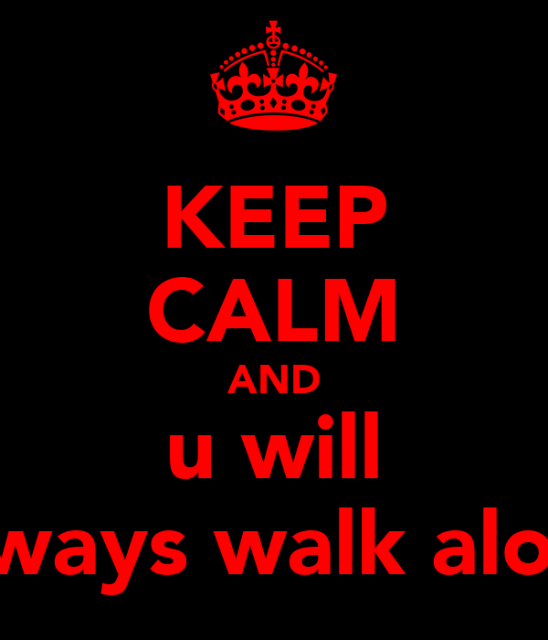 Keep Calm And U Will Always Walk Alone Poster Keep Calm O Matic