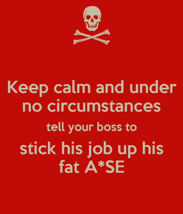 Keep calm and under no circumstances tell your boss to stick his job up his fat A*SE