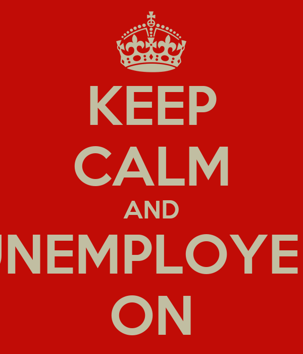 KEEP CALM AND UNEMPLOYED ON