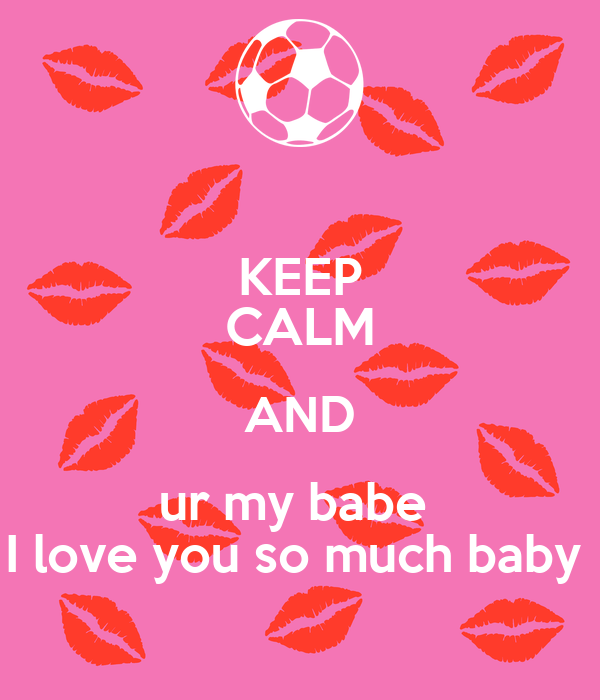 KEEP CALM AND ur my babe I love you so much baby - KEEP ...