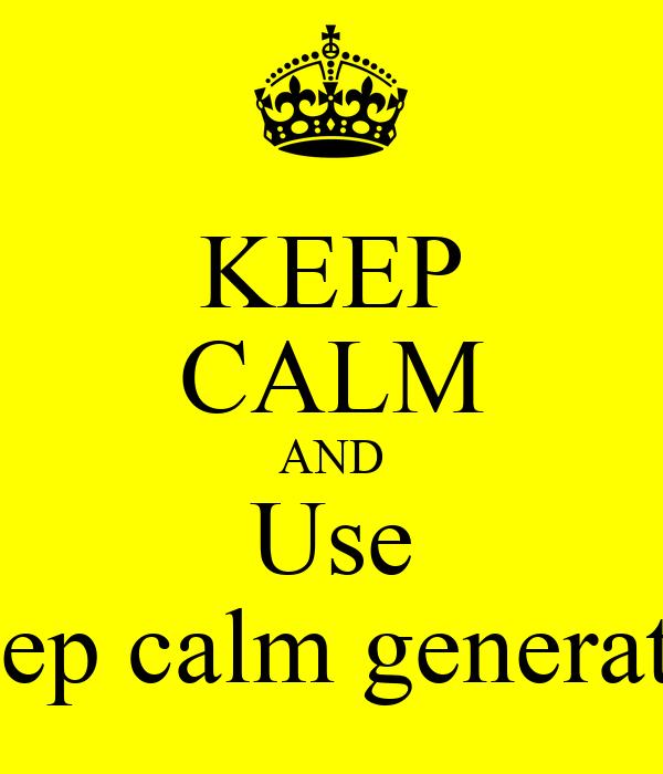 KEEP CALM AND Use keep calm generator Poster | ben | Keep ...