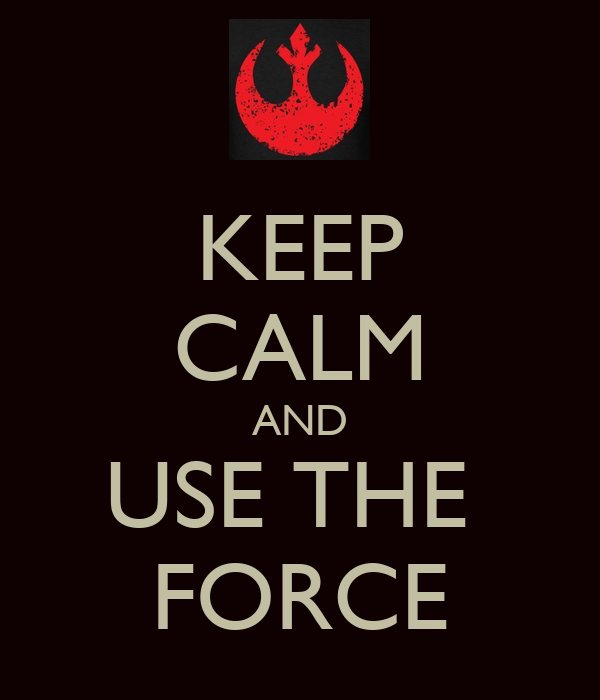KEEP CALM AND USE THE FORCE - KEEP CALM AND CARRY ON Image ...