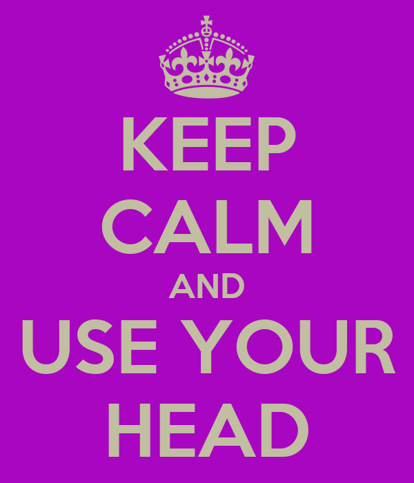 http://sd.keepcalm-o-matic.co.uk/i/keep-calm-and-use-your-head-3.png