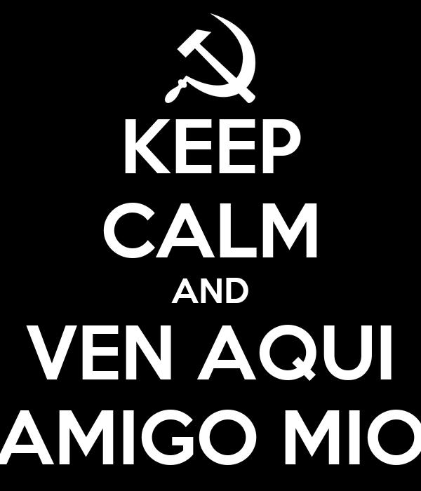 Keep Calm And Ven Aqui Amigo Mio Poster Sef Keep Calm O Matic