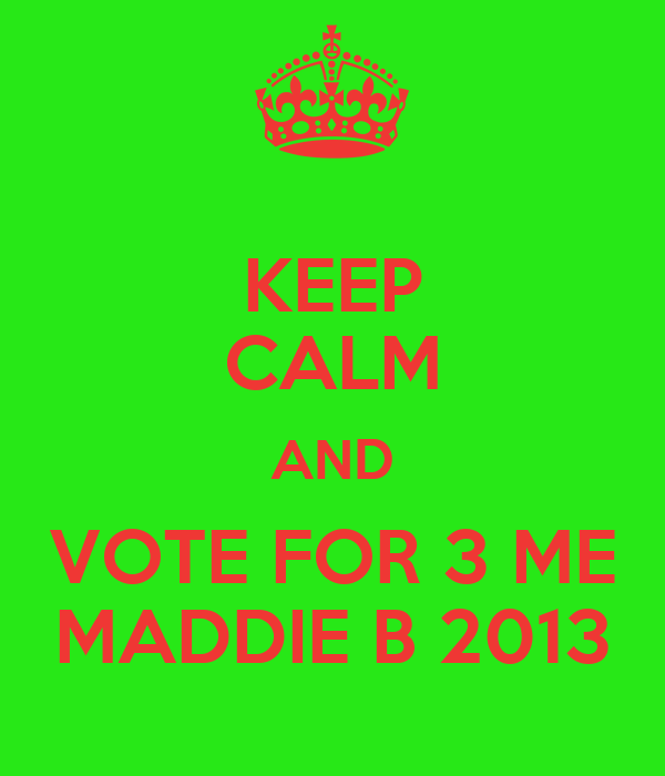 KEEP CALM AND VOTE FOR 3 ME MADDIE B 2013