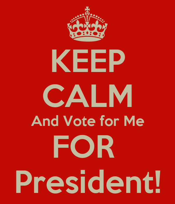 KEEP CALM And Vote for Me FOR President! Poster ...