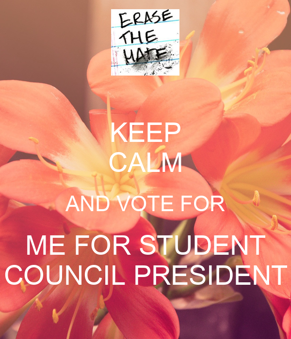 KEEP CALM AND VOTE FOR ME FOR STUDENT COUNCIL PRESIDENT ...