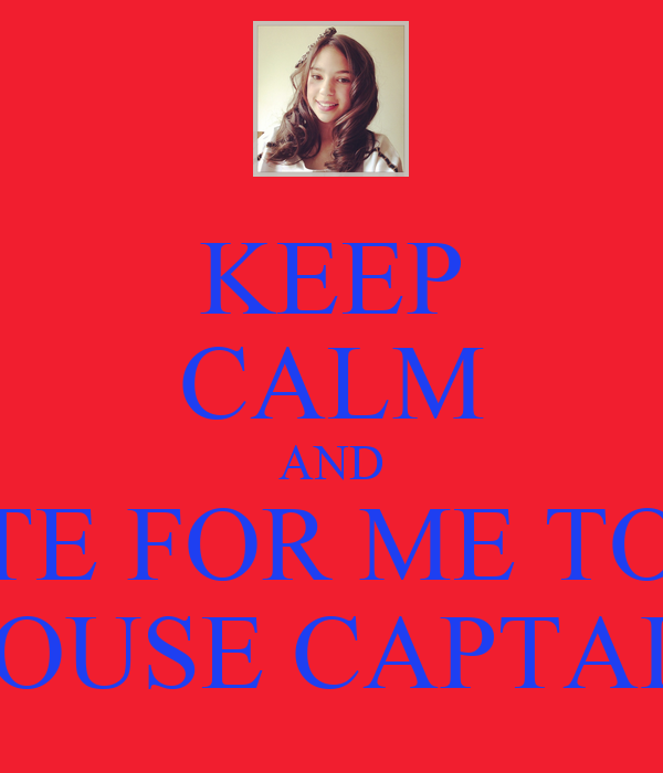 KEEP CALM AND VOTE FOR ME TO BE HOUSE CAPTAIN - KEEP CALM AND CARRY ON ...: https://keepcalm-o-matic.co.uk/p/keep-calm-and-vote-for-me-to-be...
