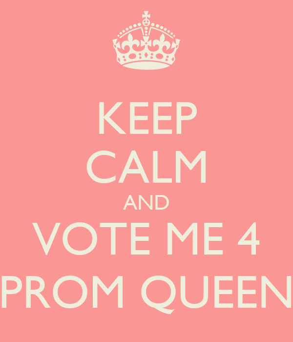KEEP CALM AND VOTE ME 4 PROM QUEEN Poster | rikania | Keep ...